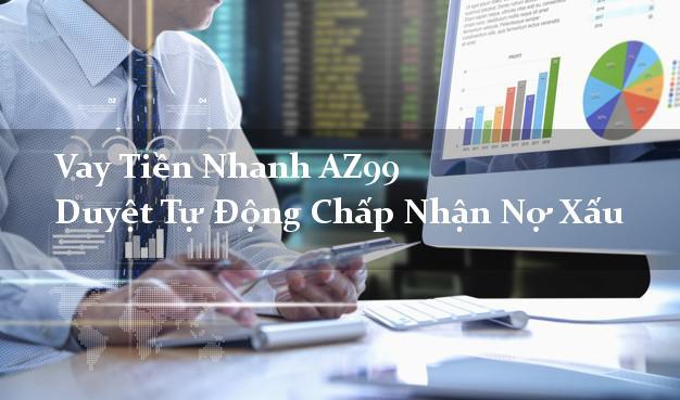 Vay Tiền Nhanh AZ99 Duyệt Tự Động Chấp Nhận Nợ Xấu