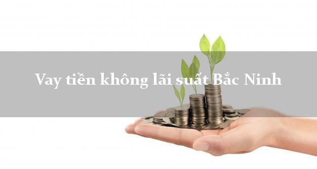 Vay tiền không lãi suất Bắc Ninh