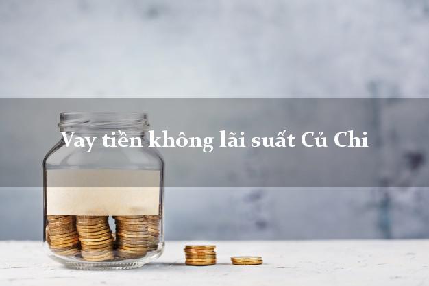 Vay tiền không lãi suất Củ Chi Hồ Chí Minh