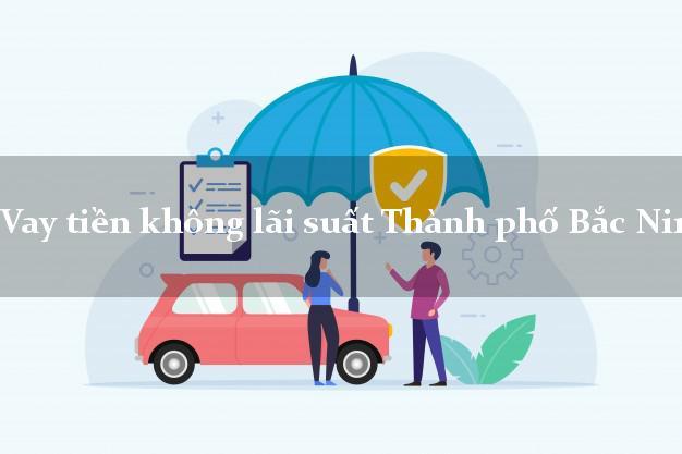 Vay tiền không lãi suất Thành phố Bắc Ninh