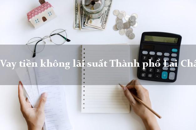 Vay tiền không lãi suất Thành phố Lai Châu