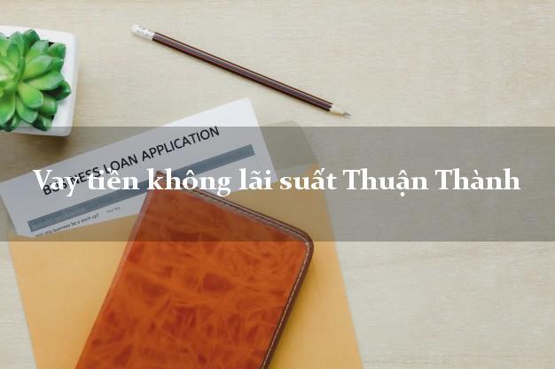 Vay tiền không lãi suất Thuận Thành Bắc Ninh