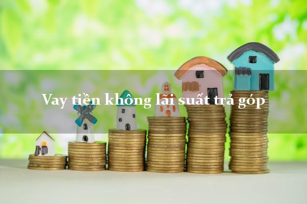 Vay tiền không lãi suất trả góp Nhanh nhất