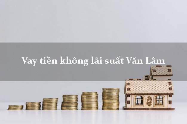 Vay tiền không lãi suất Văn Lâm Hưng Yên