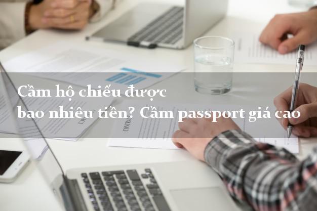 Cầm hộ chiếu được bao nhiêu tiền? Cầm passport giá cao