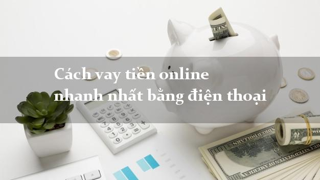 Cách vay tiền online nhanh nhất bằng điện thoại